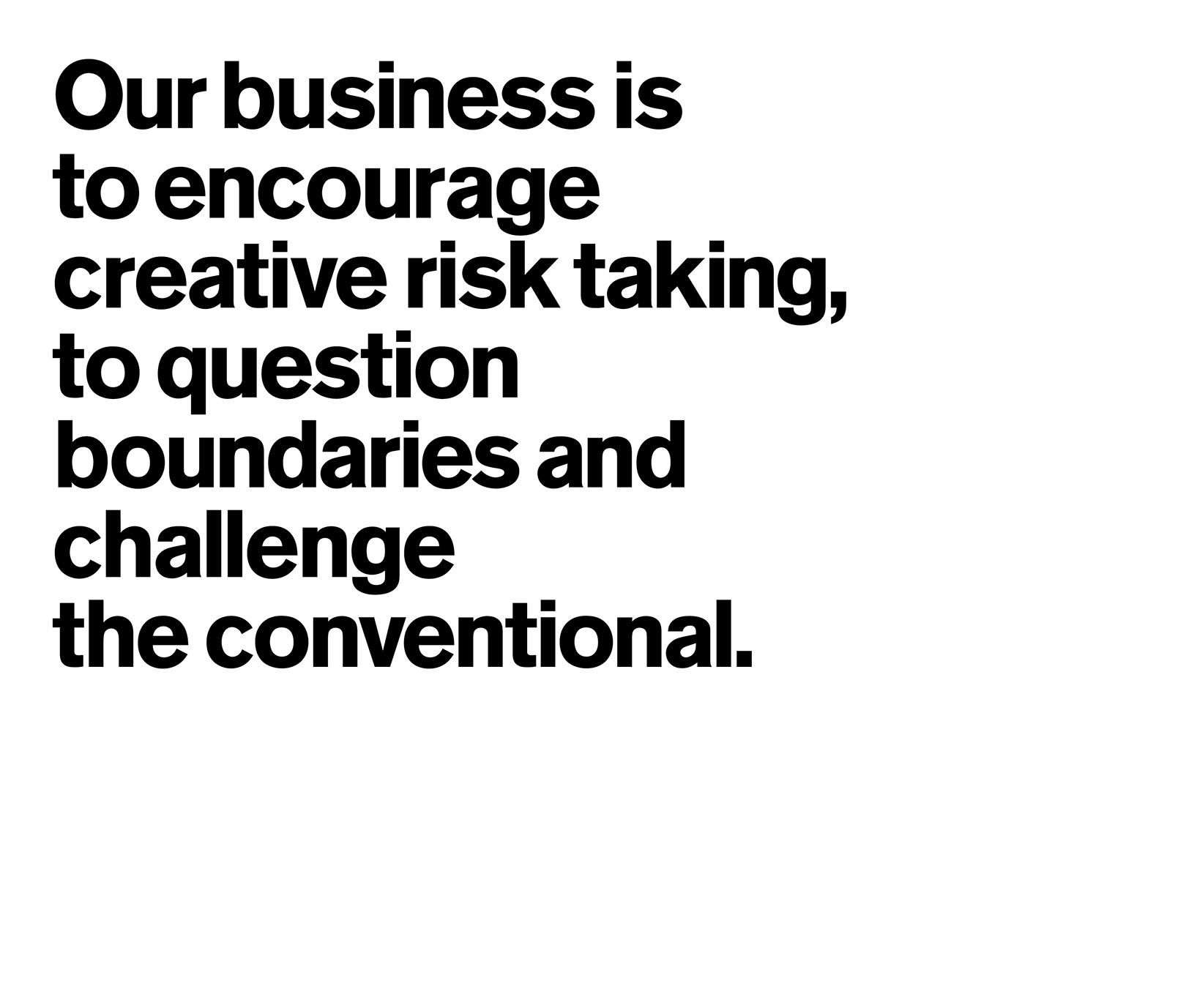 Our business is to encourage creative risk taking, to question boundaries and challenge the conventional.