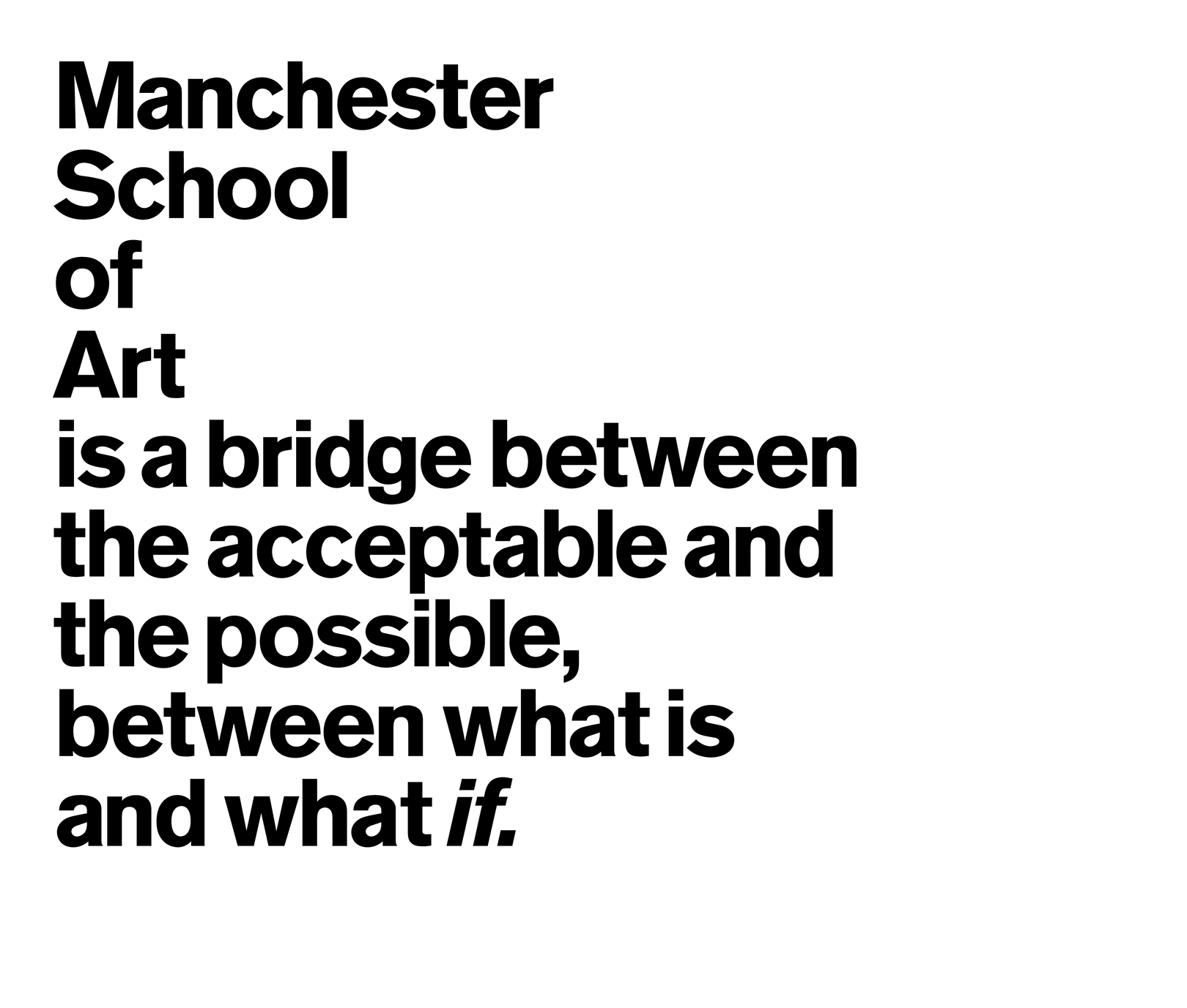 Manchester School of Art is a bridge between the acceptable and the possible, the bridge between what is and what if.